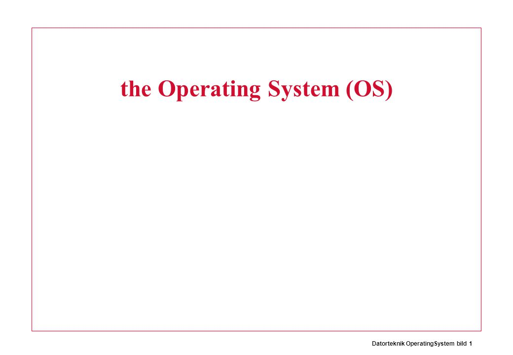 Datorteknik OperatingSystem bild 2 The Operating System (OS) Operating System P1: Editor P2: Compiler P3: Quake Arena MIPS At any one time the processor (MIPS) is only excecuting one program (process).