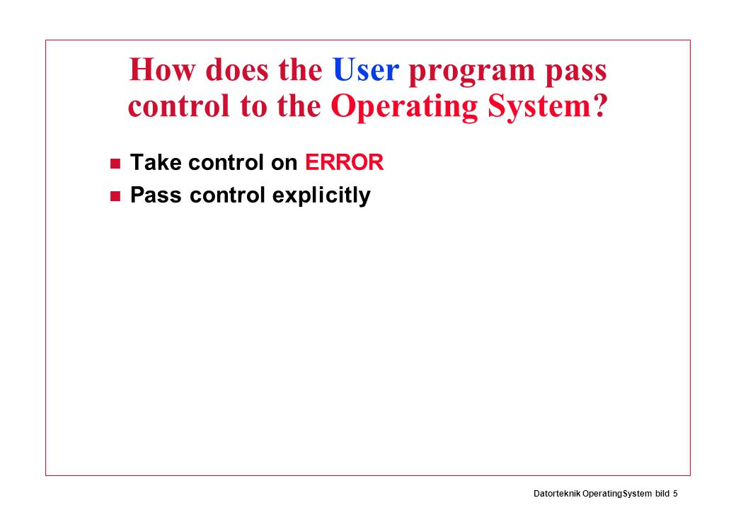 Datorteknik OperatingSystem bild 5 How does the User program pass control to the Operating System? Take control on ERROR Pass control explicitly