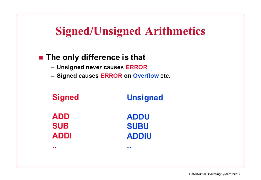 Datorteknik OperatingSystem bild 7 Signed/Unsigned Arithmetics The only difference is that –Unsigned never causes ERROR –Signed causes ERROR on Overfl