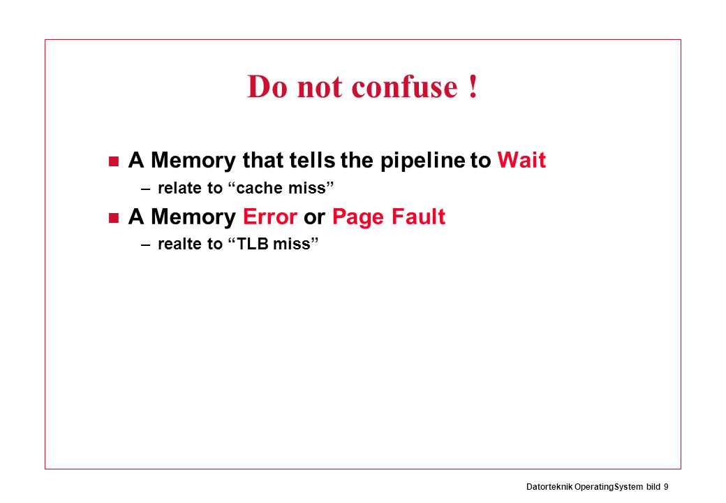Datorteknik OperatingSystem bild 10 The Consequence A Memory that tells the pipeline to Wait –Pipeline Stall A Memory Error or Page Fault –Exception