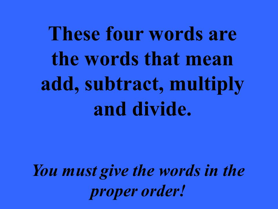 These four words are the words that mean add, subtract, multiply and divide. You must give the words in the proper order!