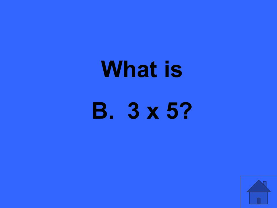 What is B. 3 x 5