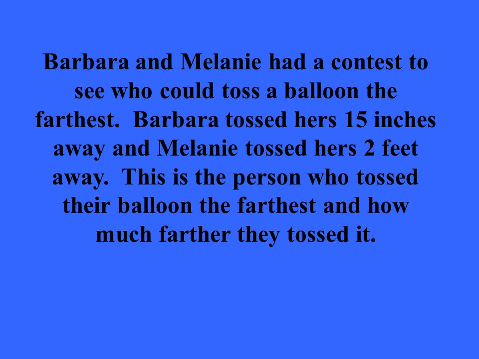 Barbara and Melanie had a contest to see who could toss a balloon the farthest.