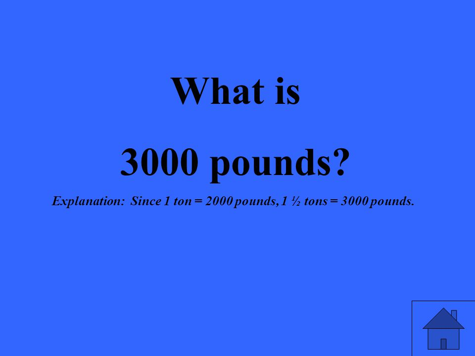 What is 3000 pounds? Explanation: Since 1 ton = 2000 pounds, 1 ½ tons = 3000 pounds.