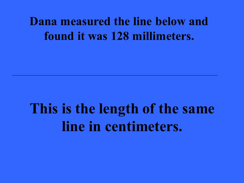 Dana measured the line below and found it was 128 millimeters. This is the length of the same line in centimeters.