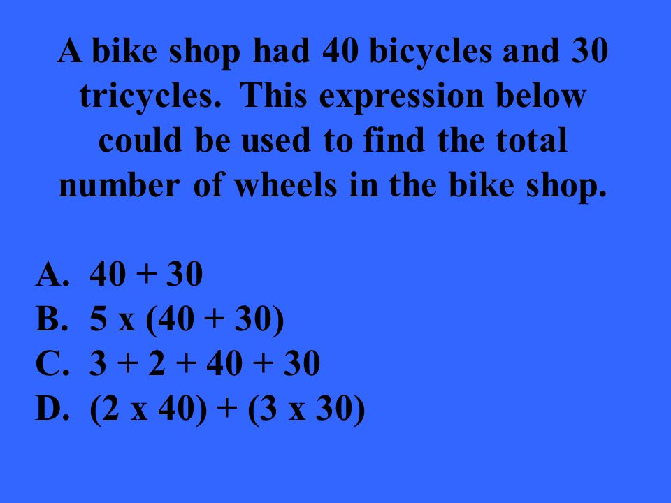 A bike shop had 40 bicycles and 30 tricycles. This expression below could be used to find the total number of wheels in the bike shop. A.40 + 30 B.5 x