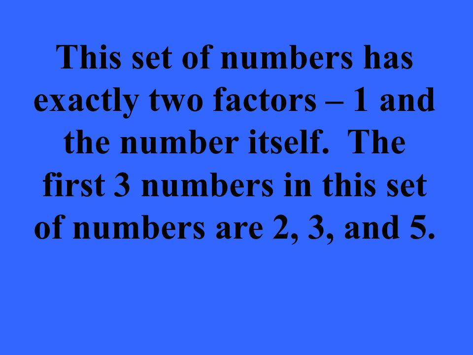 This set of numbers has exactly two factors – 1 and the number itself. The first 3 numbers in this set of numbers are 2, 3, and 5.
