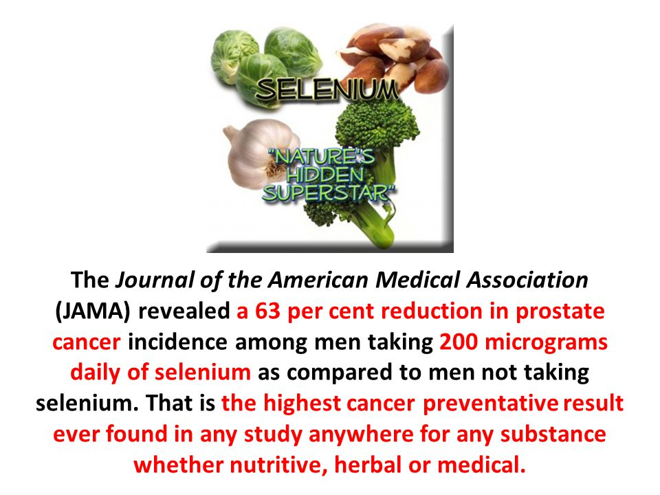 The Journal of the American Medical Association (JAMA) revealed a 63 per cent reduction in prostate cancer incidence among men taking 200 micrograms daily of selenium as compared to men not taking selenium.