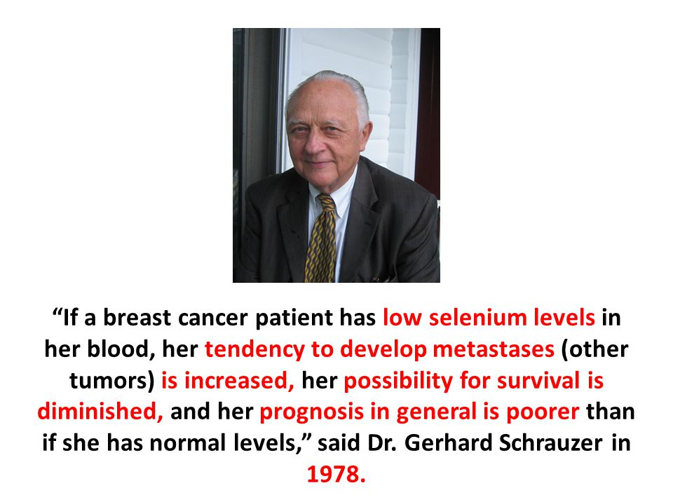 If a breast cancer patient has low selenium levels in her blood, her tendency to develop metastases (other tumors) is increased, her possibility for survival is diminished, and her prognosis in general is poorer than if she has normal levels, said Dr.