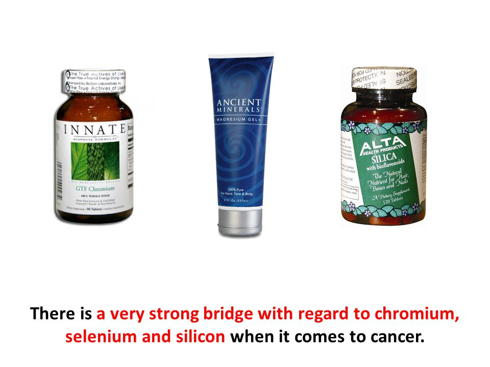 There is a very strong bridge with regard to chromium, selenium and silicon when it comes to cancer.