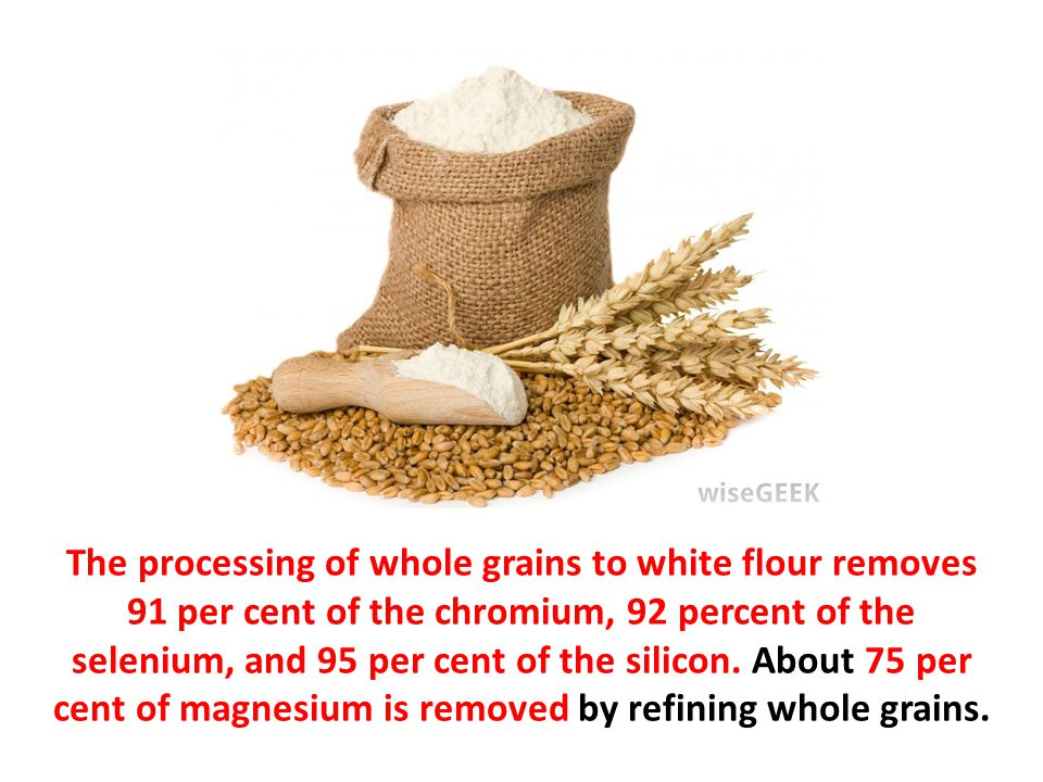 The processing of whole grains to white flour removes 91 per cent of the chromium, 92 percent of the selenium, and 95 per cent of the silicon.