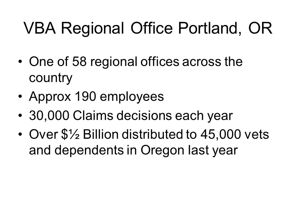 VBA Regional Office Portland, OR One of 58 regional offices across the country Approx 190 employees 30,000 Claims decisions each year Over $½ Billion distributed to 45,000 vets and dependents in Oregon last year