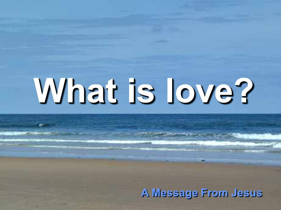 What is love? What is love? A Message From Jesus A Message From Jesus