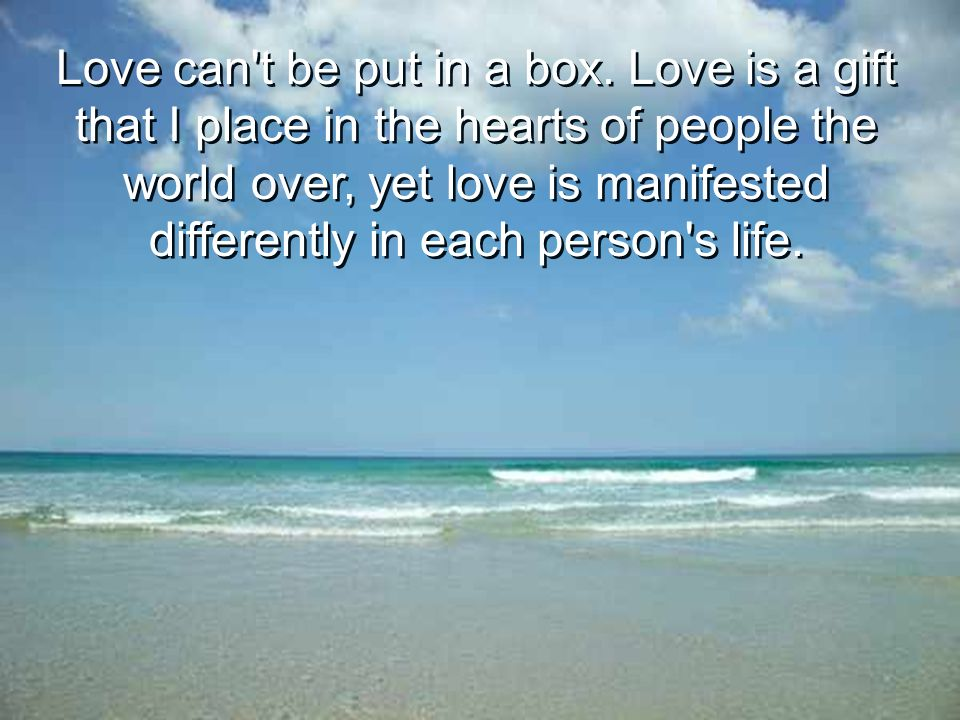 Love can't be put in a box. Love is a gift that I place in the hearts of people the world over, yet love is manifested differently in each person's li