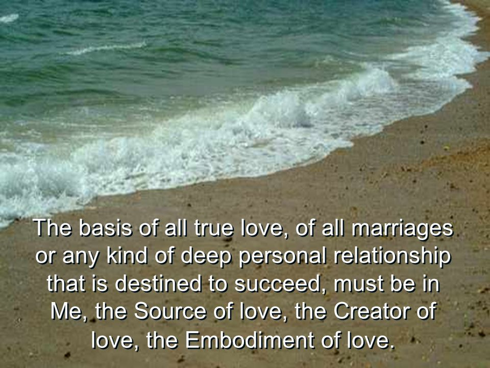 The basis of all true love, of all marriages or any kind of deep personal relationship that is destined to succeed, must be in Me, the Source of love,