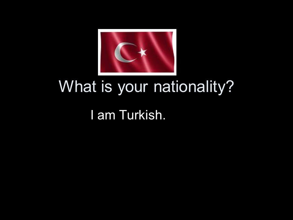 What is your nationality? I am Turkish.