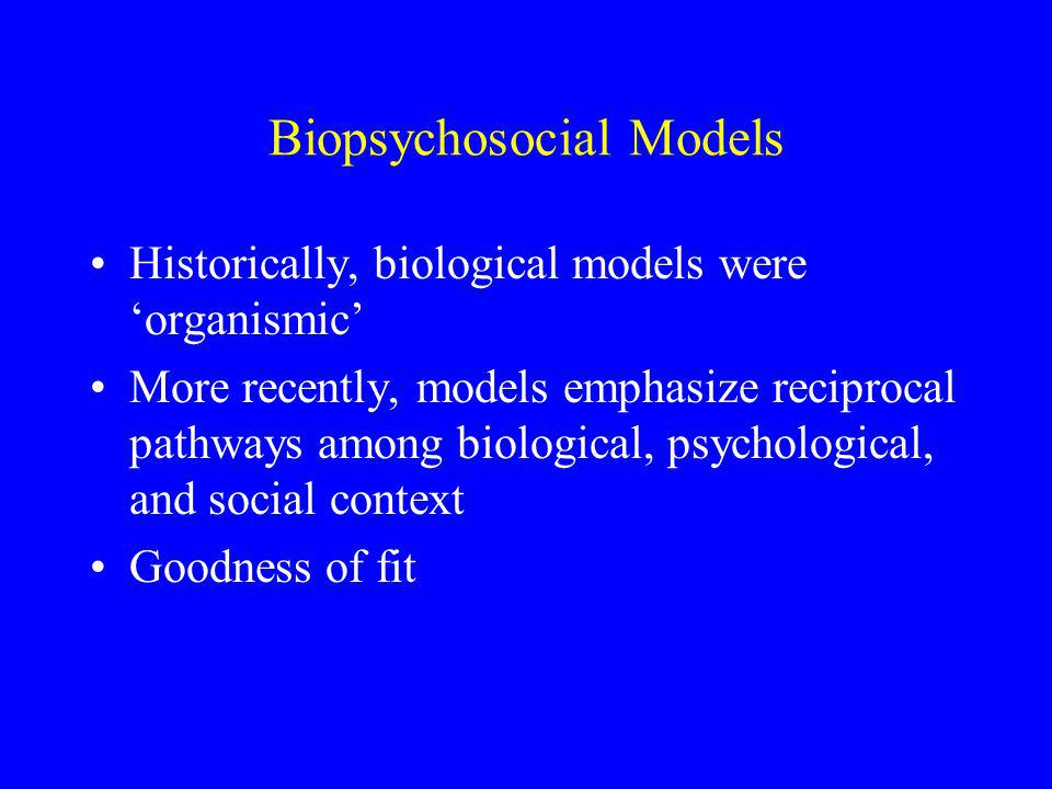 Biopsychosocial Models Historically, biological models were 'organismic' More recently, models emphasize reciprocal pathways among biological, psychological, and social context Goodness of fit