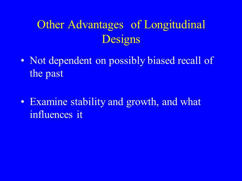 Other Advantages of Longitudinal Designs Not dependent on possibly biased recall of the past Examine stability and growth, and what influences it
