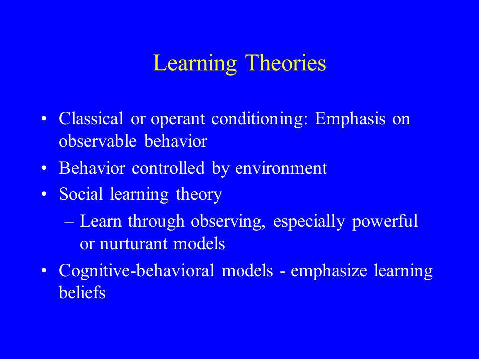 Learning Theories Classical or operant conditioning: Emphasis on observable behavior Behavior controlled by environment Social learning theory –Learn through observing, especially powerful or nurturant models Cognitive-behavioral models - emphasize learning beliefs