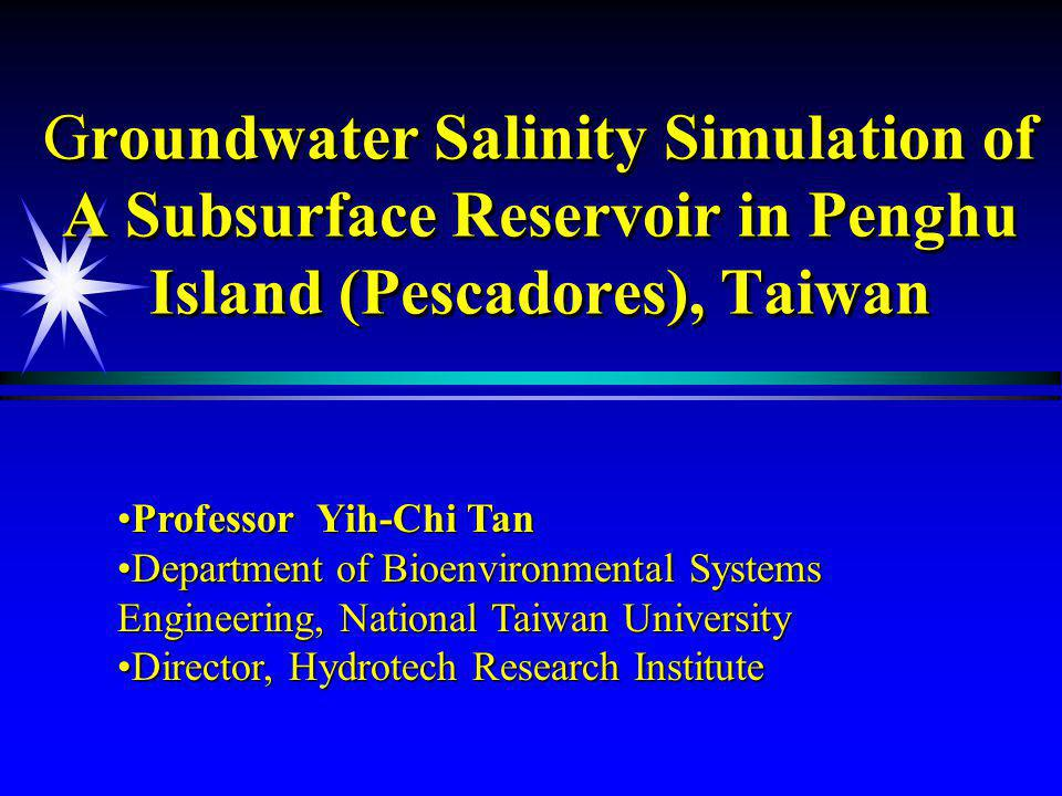 Groundwater Salinity Simulation of A Subsurface Reservoir in Penghu Island (Pescadores), Taiwan Professor Yih-Chi TanProfessor Yih-Chi Tan Department of Bioenvironmental Systems Engineering, National Taiwan UniversityDepartment of Bioenvironmental Systems Engineering, National Taiwan University Director, Hydrotech Research InstituteDirector, Hydrotech Research Institute