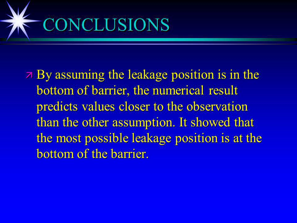 CONCLUSIONSCONCLUSIONS ä By assuming the leakage position is in the bottom of barrier, the numerical result predicts values closer to the observation than the other assumption.