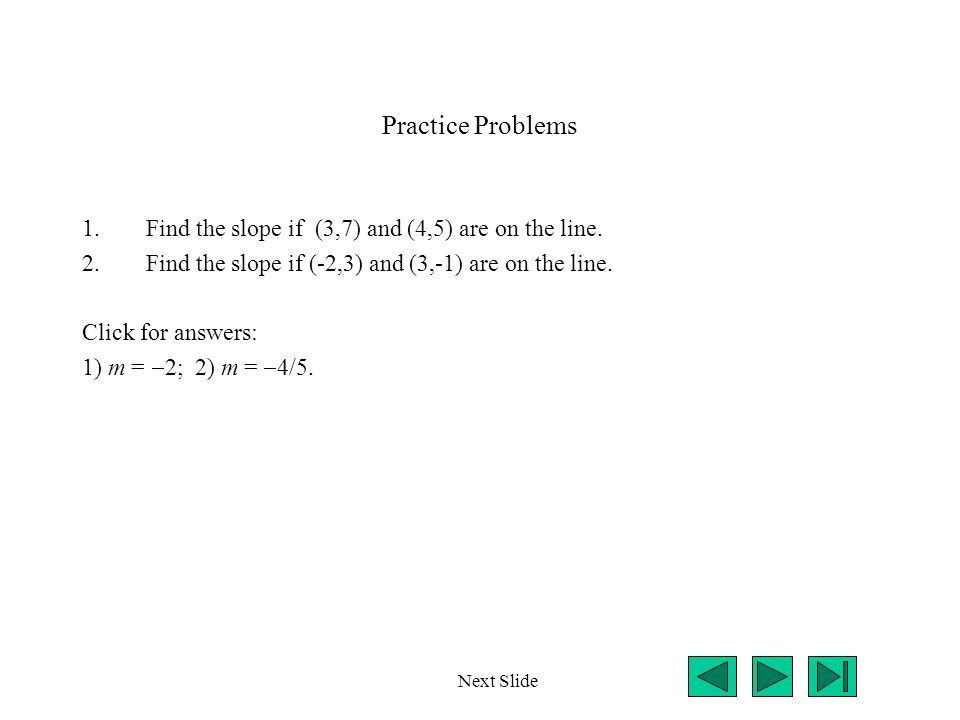 Practice Problems 1.Find the slope if (3,7) and (4,5) are on the line. 2.Find the slope if (-2,3) and (3,-1) are on the line. Click for answers: 1) m