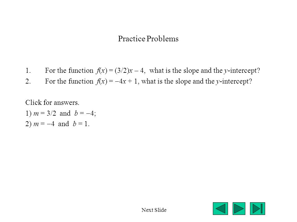 Practice Problems 1.For the function f(x) = (3/2)x – 4, what is the slope and the y-intercept? 2.For the function f(x) =  4x + 1, what is the slope a