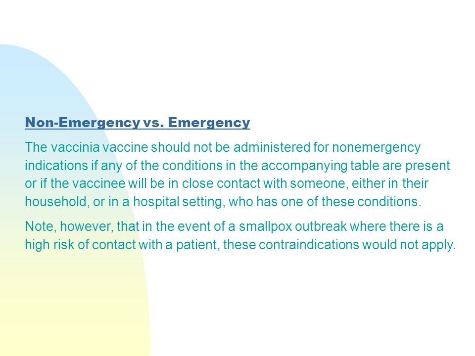 Non-Emergency vs. Emergency The vaccinia vaccine should not be administered for nonemergency indications if any of the conditions in the accompanying