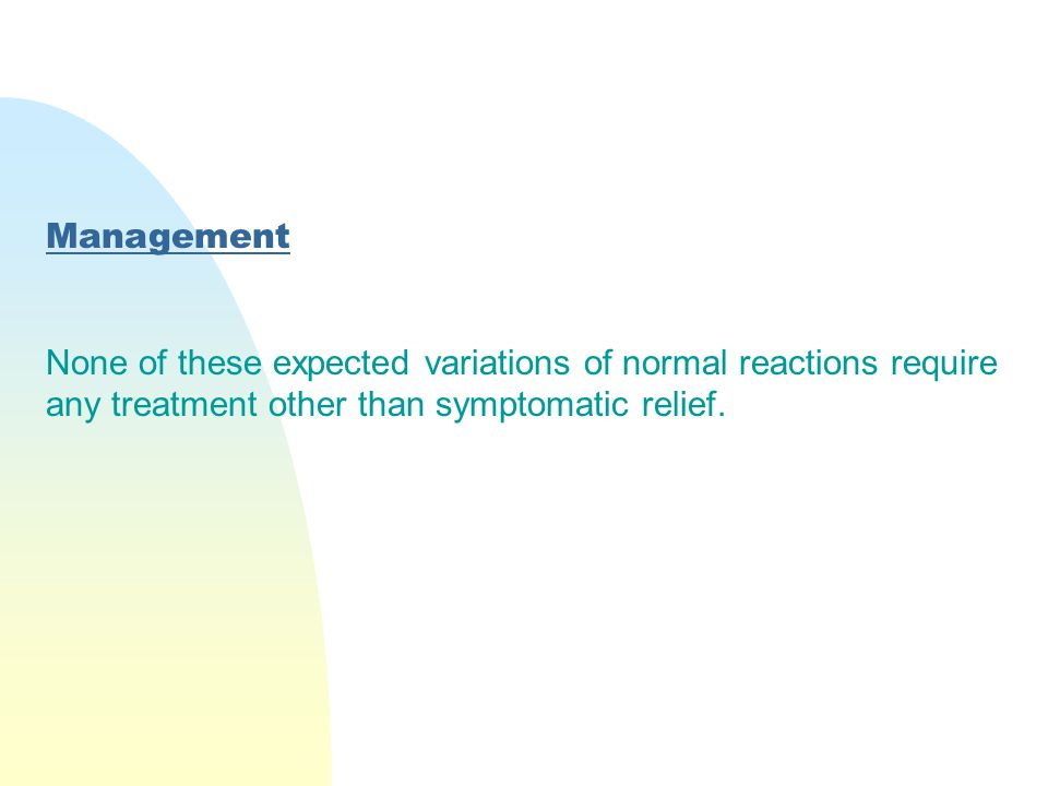 Management None of these expected variations of normal reactions require any treatment other than symptomatic relief.