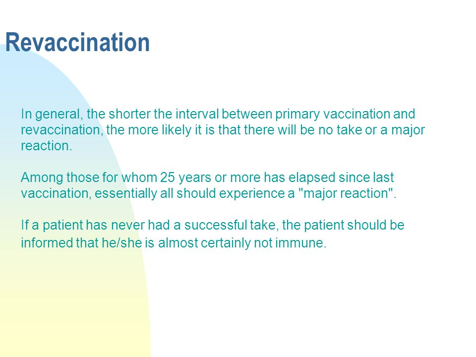 Revaccination In general, the shorter the interval between primary vaccination and revaccination, the more likely it is that there will be no take or