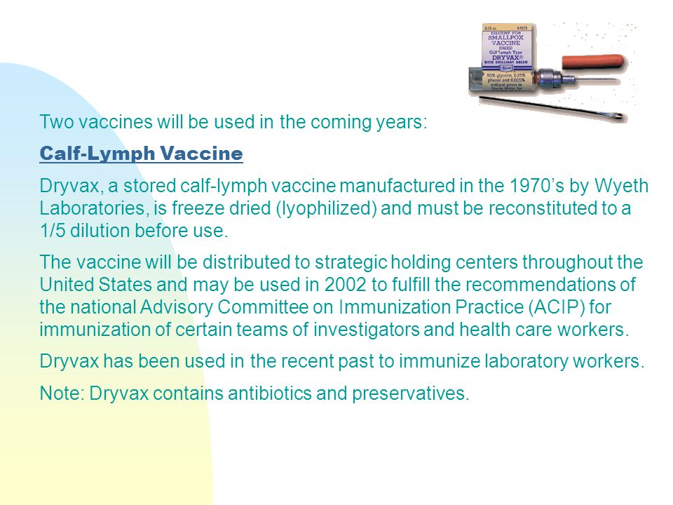 Two vaccines will be used in the coming years: Calf-Lymph Vaccine Dryvax, a stored calf-lymph vaccine manufactured in the 1970's by Wyeth Laboratories