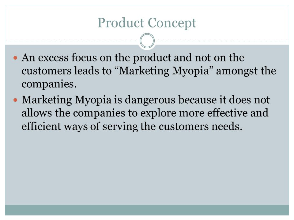 "Product Concept An excess focus on the product and not on the customers leads to ""Marketing Myopia"" amongst the companies. Marketing Myopia is dangero"