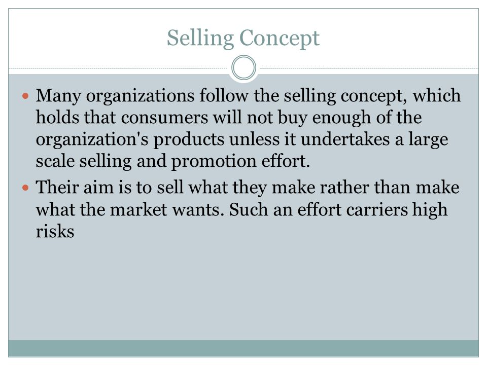 Selling Concept Many organizations follow the selling concept, which holds that consumers will not buy enough of the organization's products unless it