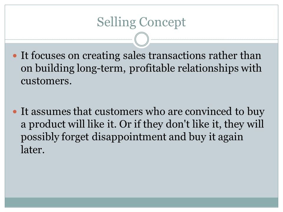 Selling Concept It focuses on creating sales transactions rather than on building long-term, profitable relationships with customers. It assumes that