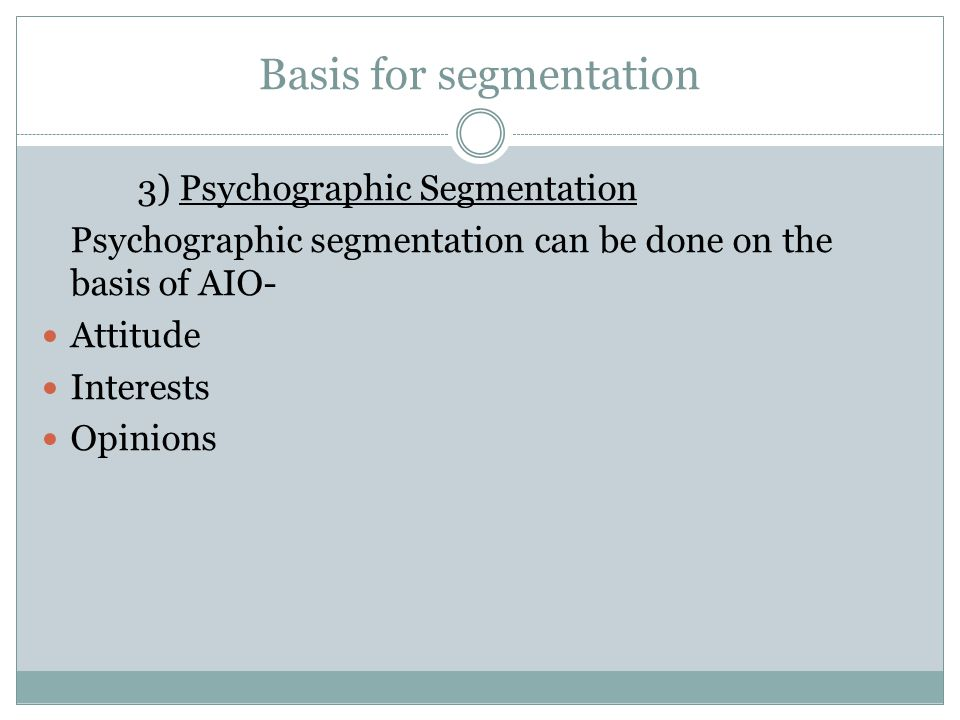Basis for segmentation 3) Psychographic Segmentation Psychographic segmentation can be done on the basis of AIO- Attitude Interests Opinions