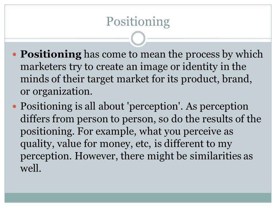 Positioning Positioning has come to mean the process by which marketers try to create an image or identity in the minds of their target market for its