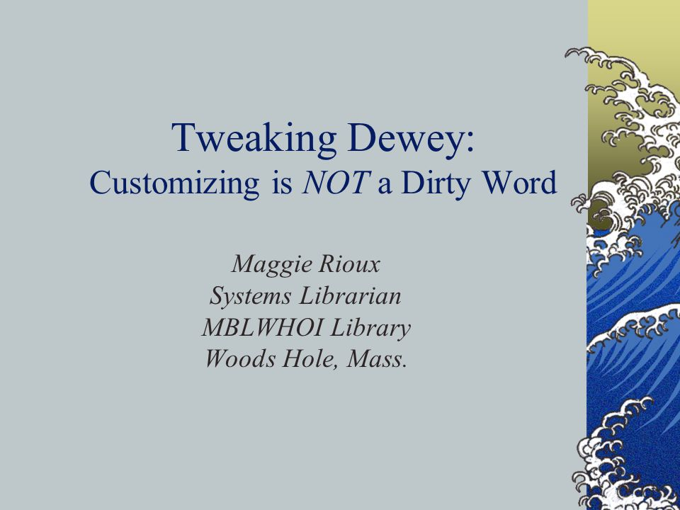 Tweaking Dewey: Customizing is NOT a Dirty Word Maggie Rioux Systems Librarian MBLWHOI Library Woods Hole, Mass.