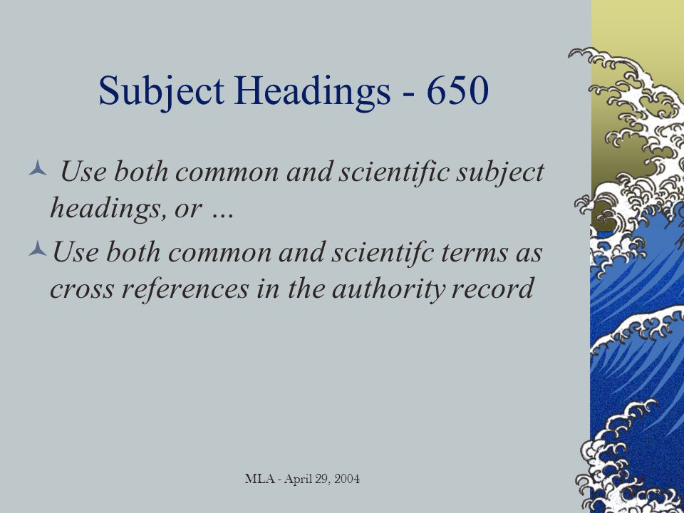 MLA - April 29, 2004 Subject Headings - 650 Use both common and scientific subject headings, or … Use both common and scientifc terms as cross references in the authority record