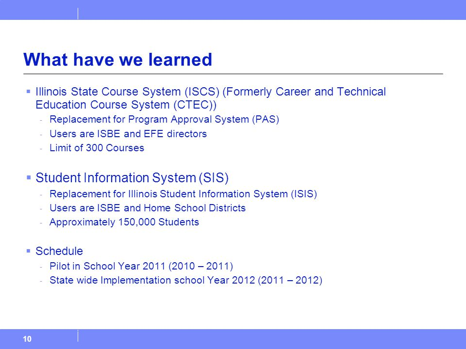 What have we learned  Illinois State Course System (ISCS) (Formerly Career and Technical Education Course System (CTEC)) - Replacement for Program Approval System (PAS) - Users are ISBE and EFE directors - Limit of 300 Courses  Student Information System (SIS) - Replacement for Illinois Student Information System (ISIS) - Users are ISBE and Home School Districts - Approximately 150,000 Students  Schedule - Pilot in School Year 2011 (2010 – 2011) - State wide Implementation school Year 2012 (2011 – 2012) 10