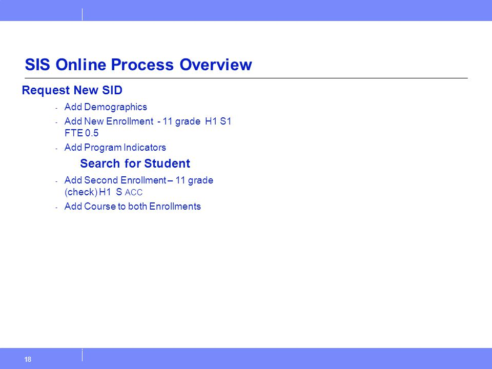 18 SIS Online Process Overview Request New SID - Add Demographics - Add New Enrollment - 11 grade H1 S1 FTE 0.5 - Add Program Indicators Search for St
