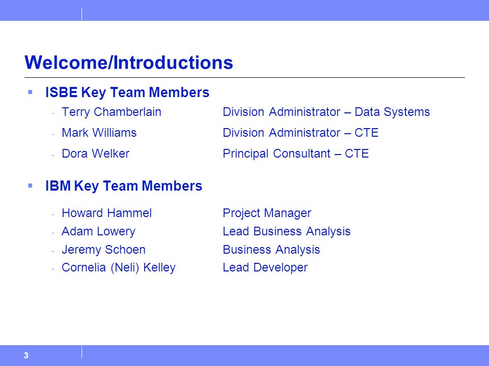 Welcome/Introductions  ISBE Key Team Members - Terry Chamberlain Division Administrator – Data Systems - Mark Williams Division Administrator – CTE - Dora WelkerPrincipal Consultant – CTE  IBM Key Team Members - Howard HammelProject Manager - Adam LoweryLead Business Analysis - Jeremy SchoenBusiness Analysis - Cornelia (Neli) KelleyLead Developer 3