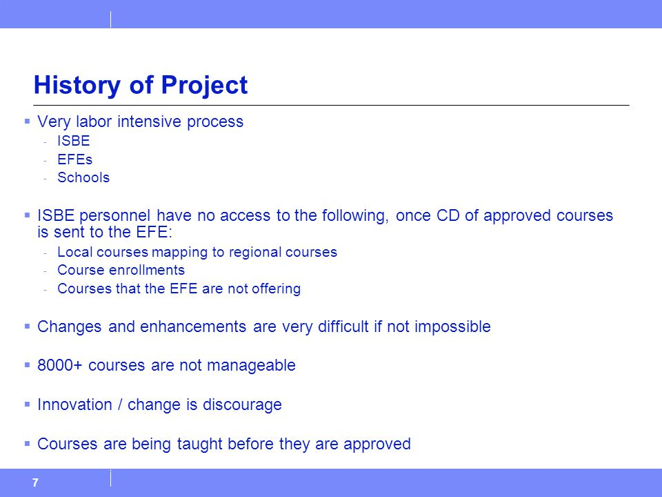 History of Project  Very labor intensive process - ISBE - EFEs - Schools  ISBE personnel have no access to the following, once CD of approved courses is sent to the EFE: - Local courses mapping to regional courses - Course enrollments - Courses that the EFE are not offering  Changes and enhancements are very difficult if not impossible  8000+ courses are not manageable  Innovation / change is discourage  Courses are being taught before they are approved 7