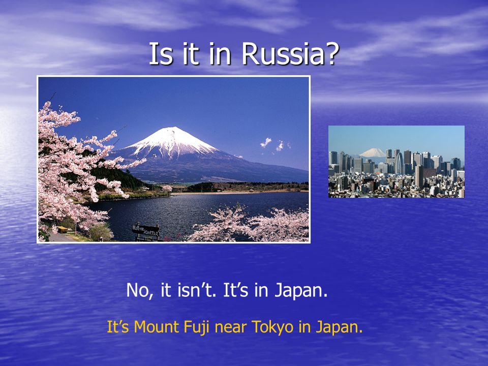 Is it in Russia No, it isn't. It's in Japan. It's Mount Fuji near Tokyo in Japan.