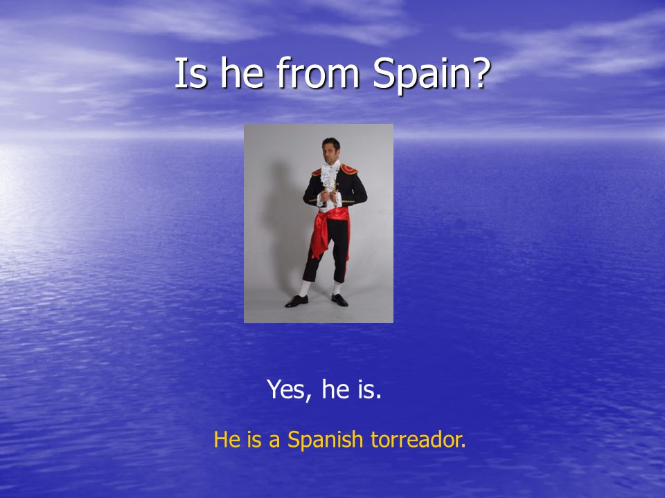 Is he from Spain? Yes, he is. He is a Spanish torreador.