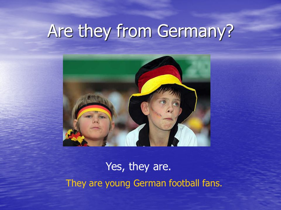 Are they from Germany? Yes, they are. They are young German football fans.