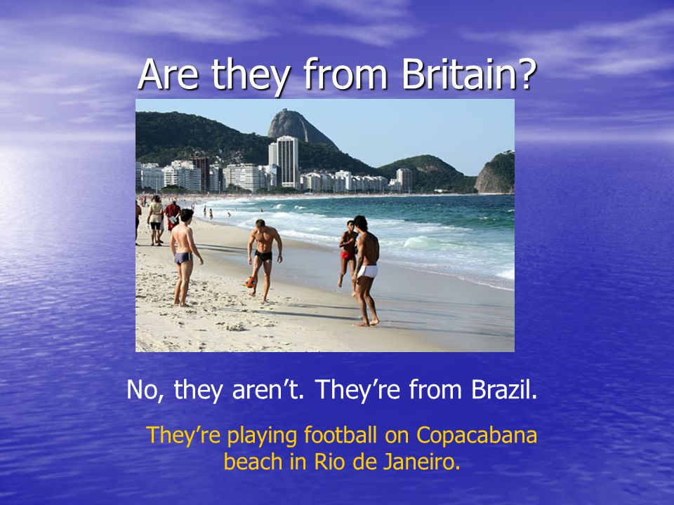 Are they from Britain. No, they aren't. They're from Brazil.