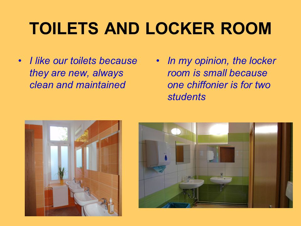 TOILETS AND LOCKER ROOM I like our toilets because they are new, always clean and maintained In my opinion, the locker room is small because one chiffonier is for two students
