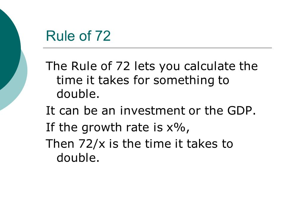 Rule of 72 The Rule of 72 lets you calculate the time it takes for something to double.