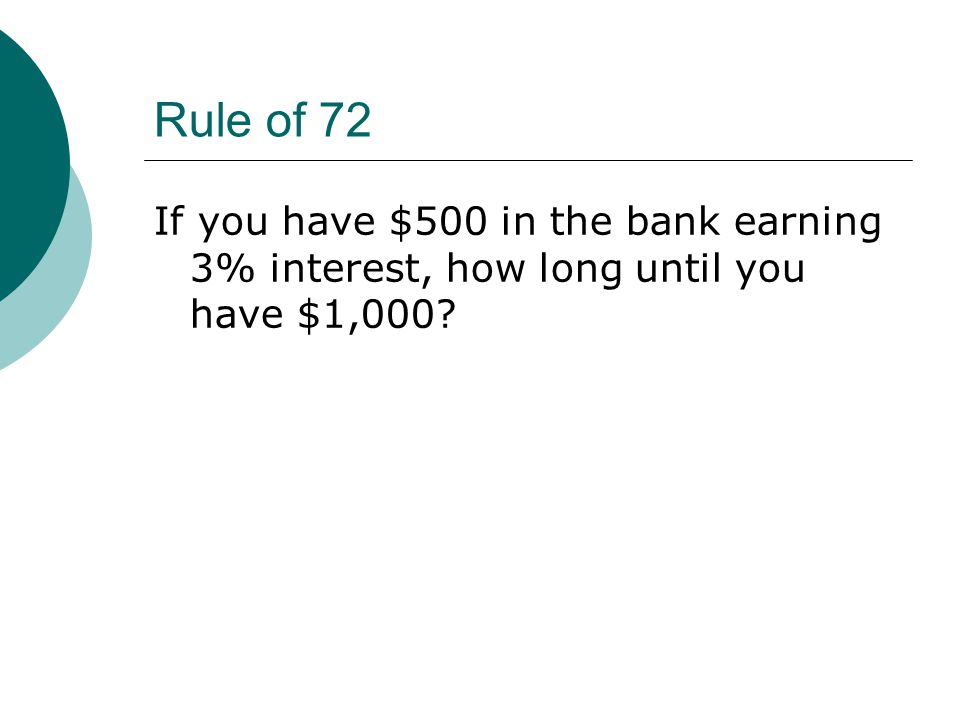 Rule of 72 If you have $500 in the bank earning 3% interest, how long until you have $1,000
