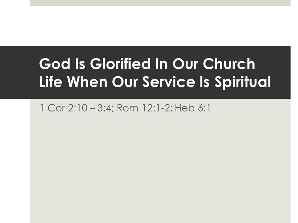 God Is Glorified In Our Church Life When Our Service Is Spiritual 1 Cor 2:10 – 3:4; Rom 12:1-2; Heb 6:1